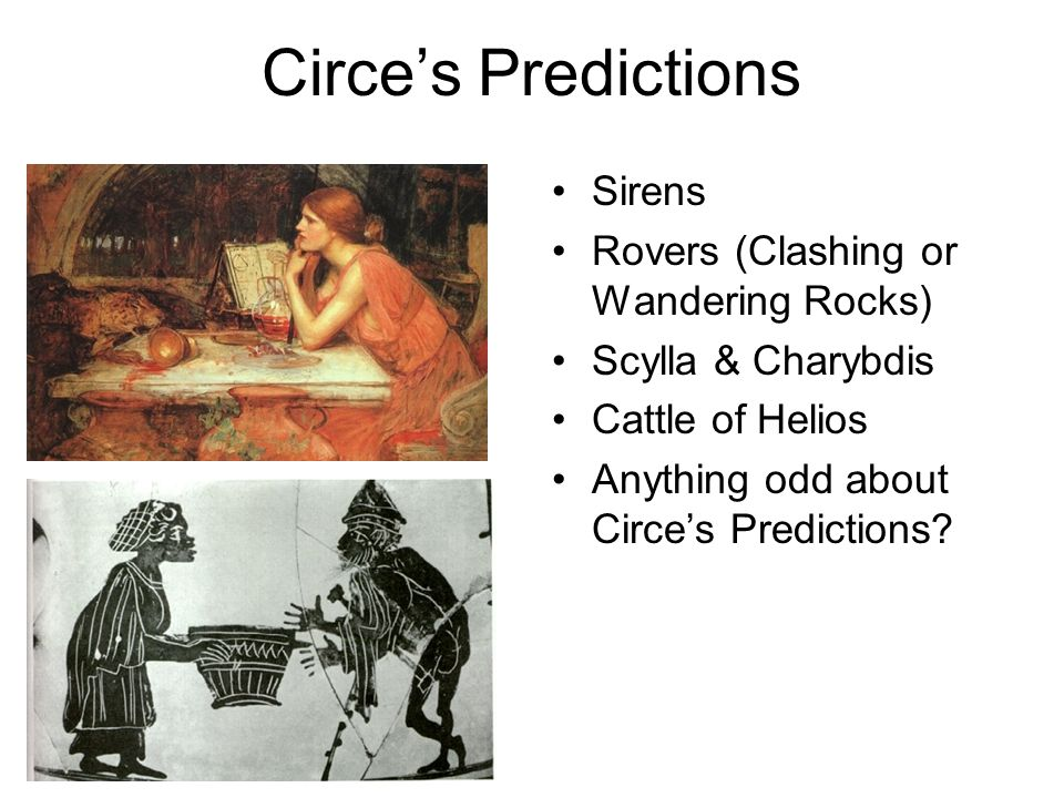 Circe's Predictions Sirens Rovers (Clashing or Wandering Rocks) Scylla & Charybdis Cattle of Helios Anything odd about Circe's Predictions