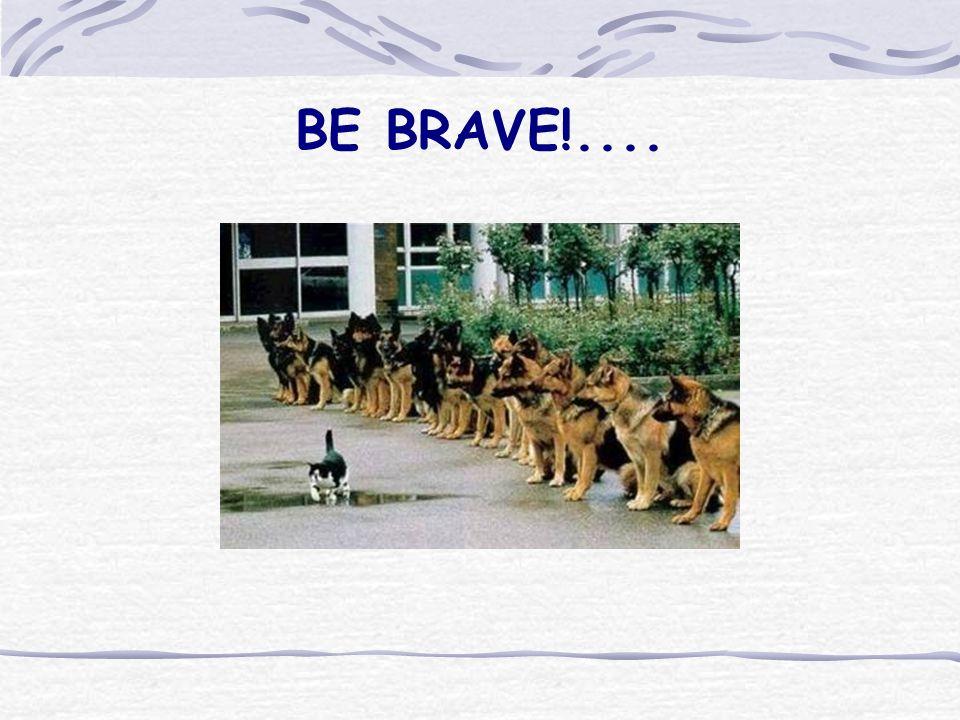 BE BRAVE!....