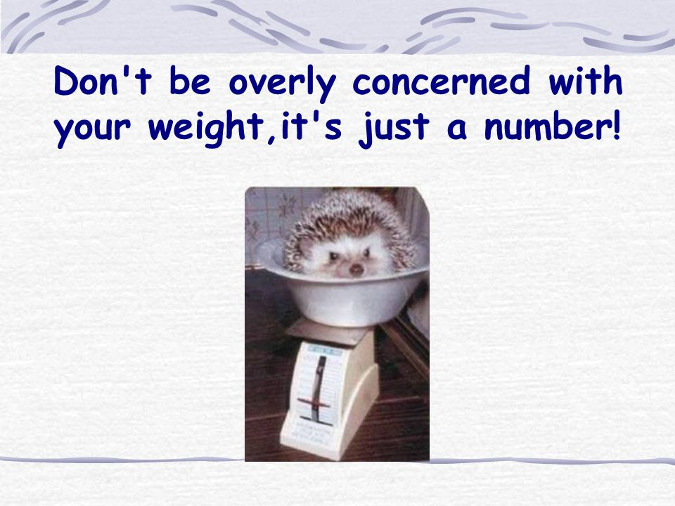 Don t be overly concerned with your weight,it s just a number!