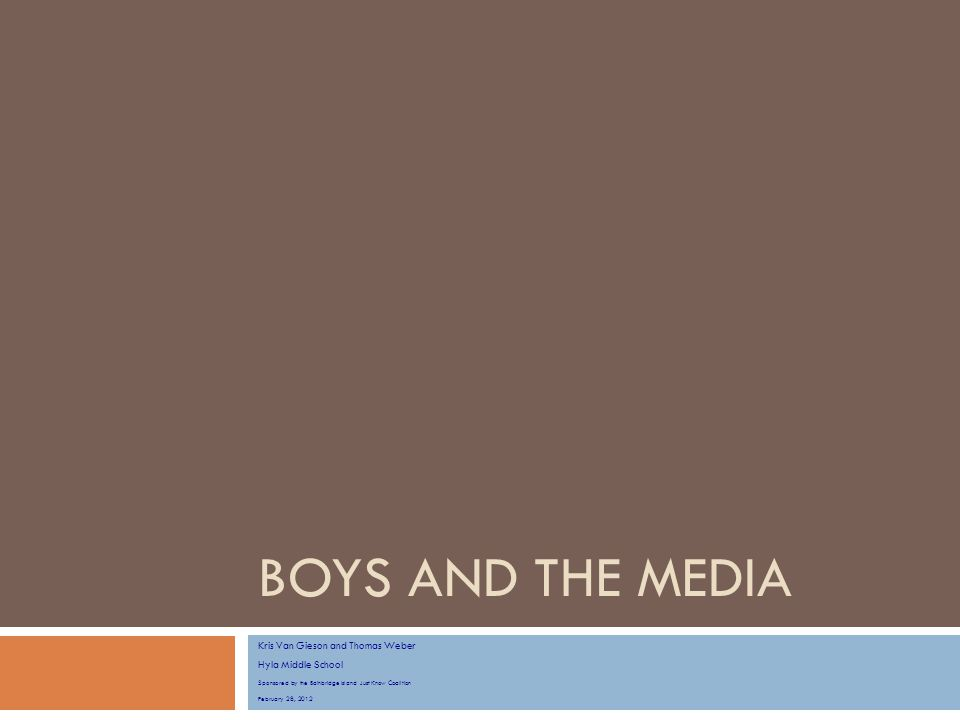 BOYS AND THE MEDIA Kris Van Gieson and Thomas Weber Hyla Middle School Sponsored by the Bainbridge Island Just Know Coalition February 28, 2012
