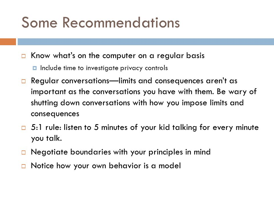 Some Recommendations  Know what's on the computer on a regular basis  Include time to investigate privacy controls  Regular conversations—limits and consequences aren't as important as the conversations you have with them.