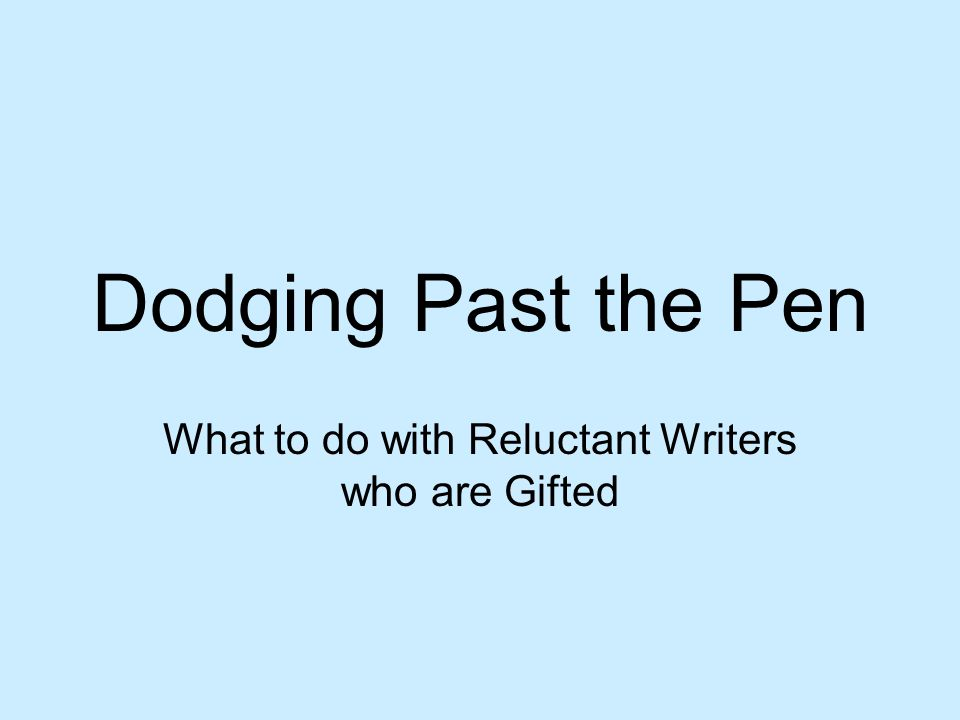 Dodging Past the Pen What to do with Reluctant Writers who are Gifted