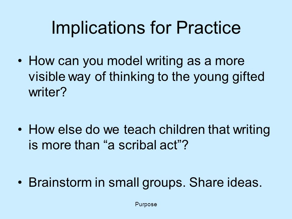 Purpose Implications for Practice How can you model writing as a more visible way of thinking to the young gifted writer? How else do we teach childre