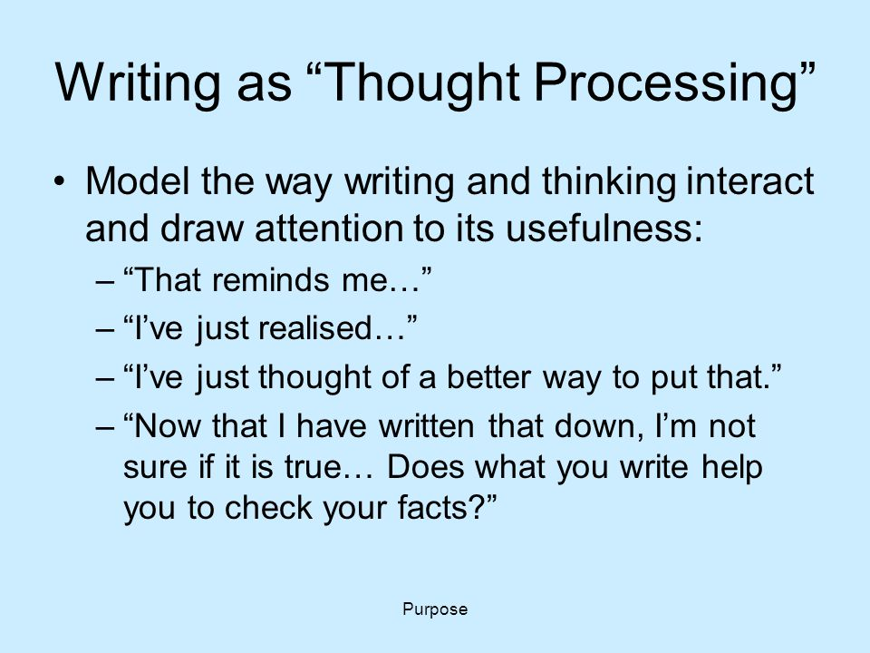 "Purpose Writing as ""Thought Processing"" Model the way writing and thinking interact and draw attention to its usefulness: –""That reminds me…"" –""I've j"