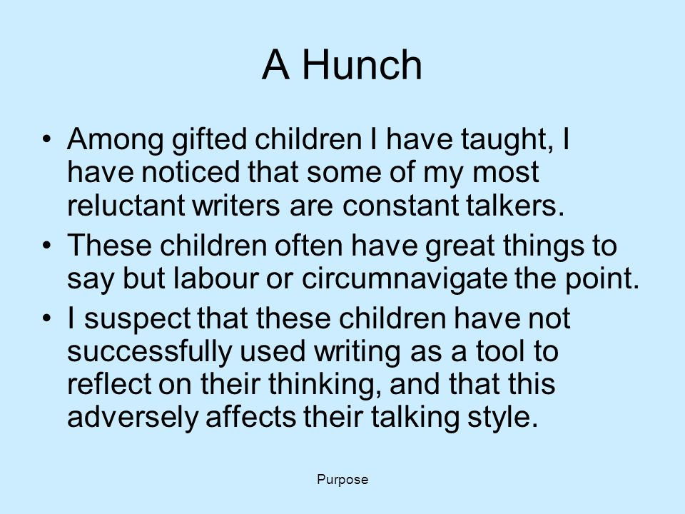 Purpose A Hunch Among gifted children I have taught, I have noticed that some of my most reluctant writers are constant talkers. These children often