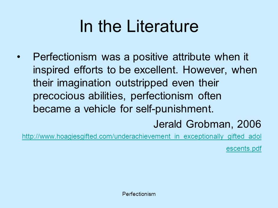 Perfectionism In the Literature Perfectionism was a positive attribute when it inspired efforts to be excellent. However, when their imagination outst