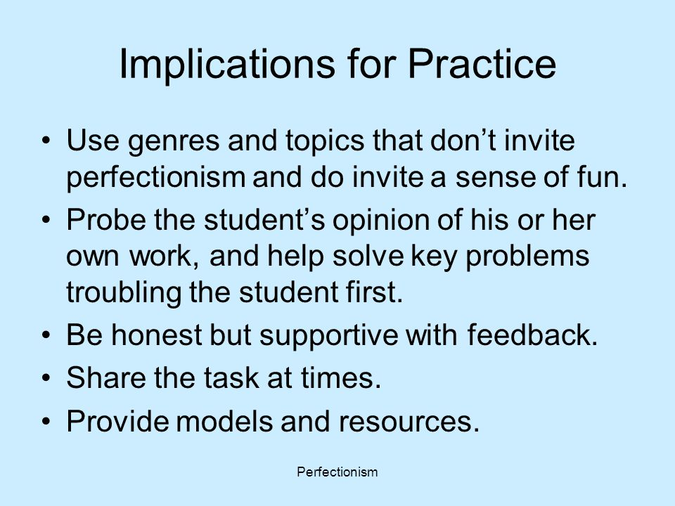 Perfectionism Implications for Practice Use genres and topics that don't invite perfectionism and do invite a sense of fun. Probe the student's opinio