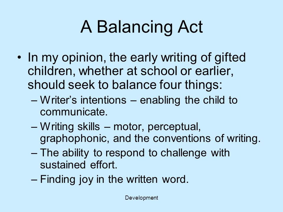Development A Balancing Act In my opinion, the early writing of gifted children, whether at school or earlier, should seek to balance four things: –Wr