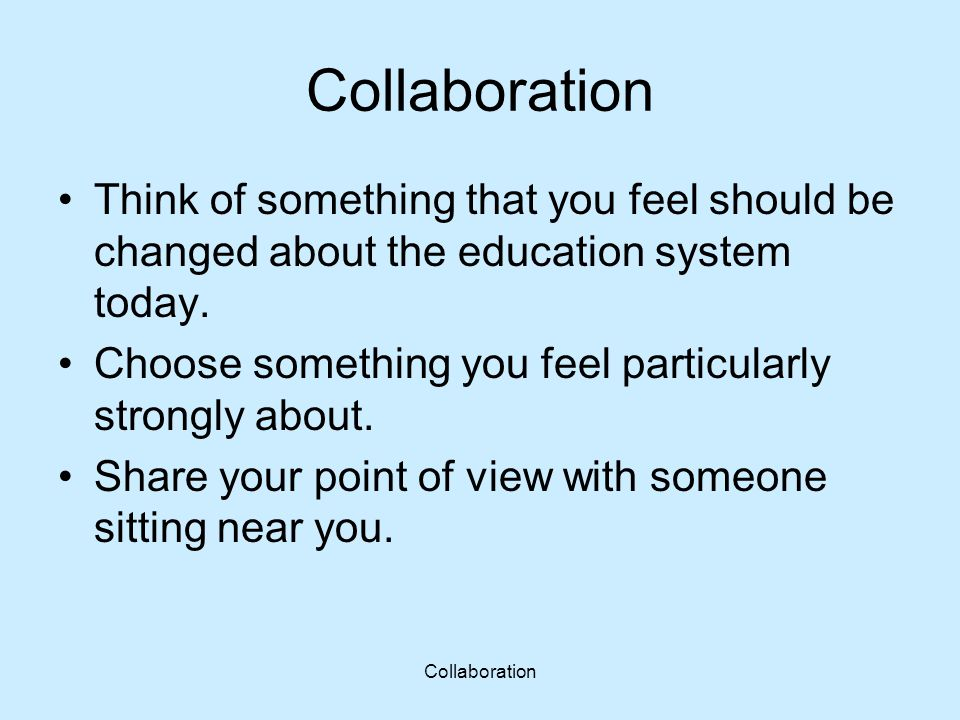 Collaboration Think of something that you feel should be changed about the education system today. Choose something you feel particularly strongly abo