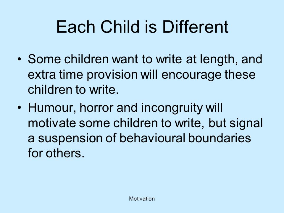 Motivation Each Child is Different Some children want to write at length, and extra time provision will encourage these children to write. Humour, hor