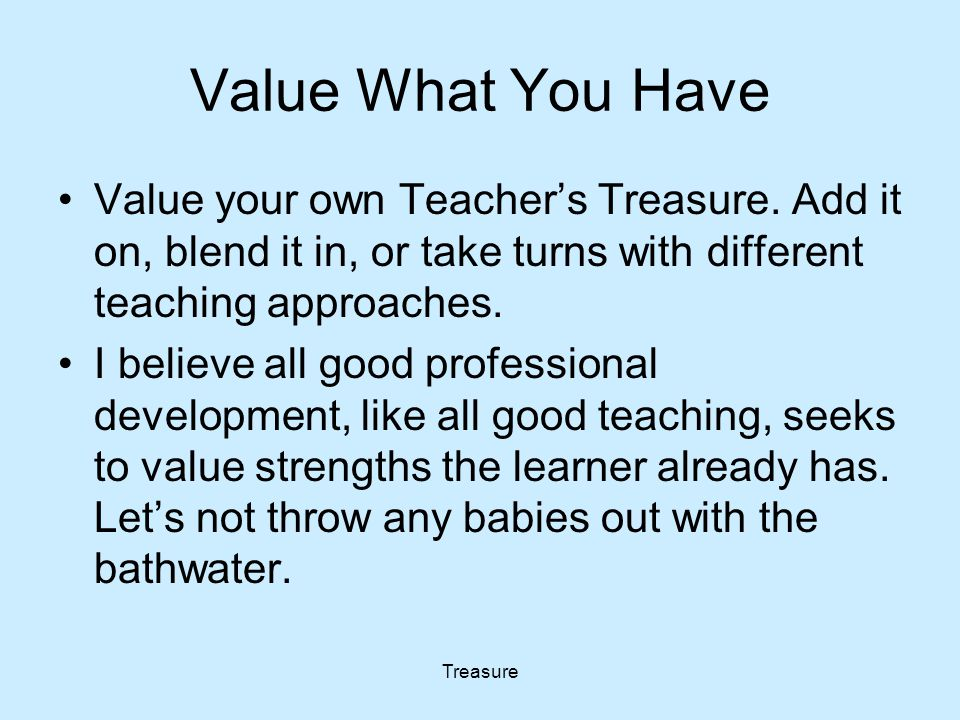 Treasure Value What You Have Value your own Teacher's Treasure. Add it on, blend it in, or take turns with different teaching approaches. I believe al