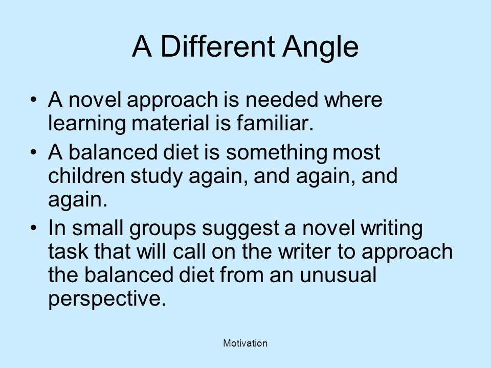 Motivation A Different Angle A novel approach is needed where learning material is familiar. A balanced diet is something most children study again, a