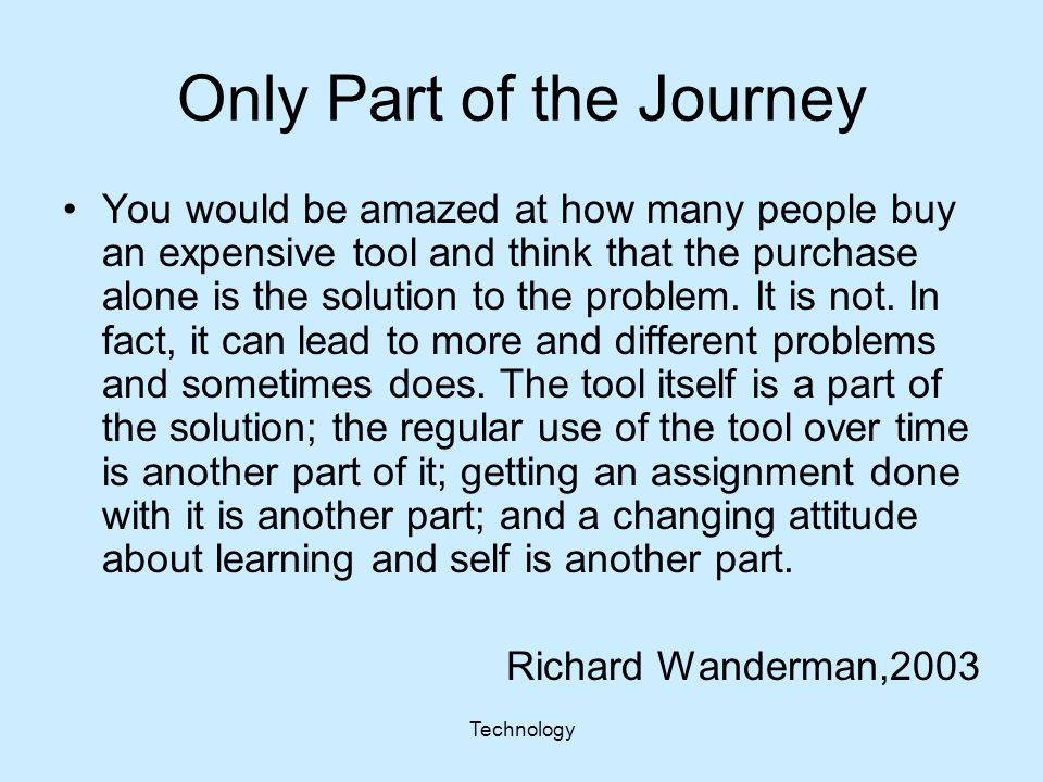 Technology Only Part of the Journey You would be amazed at how many people buy an expensive tool and think that the purchase alone is the solution to