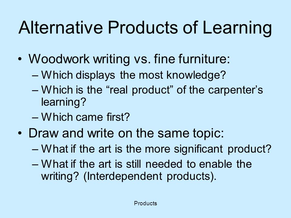 "Products Alternative Products of Learning Woodwork writing vs. fine furniture: –Which displays the most knowledge? –Which is the ""real product"" of the"