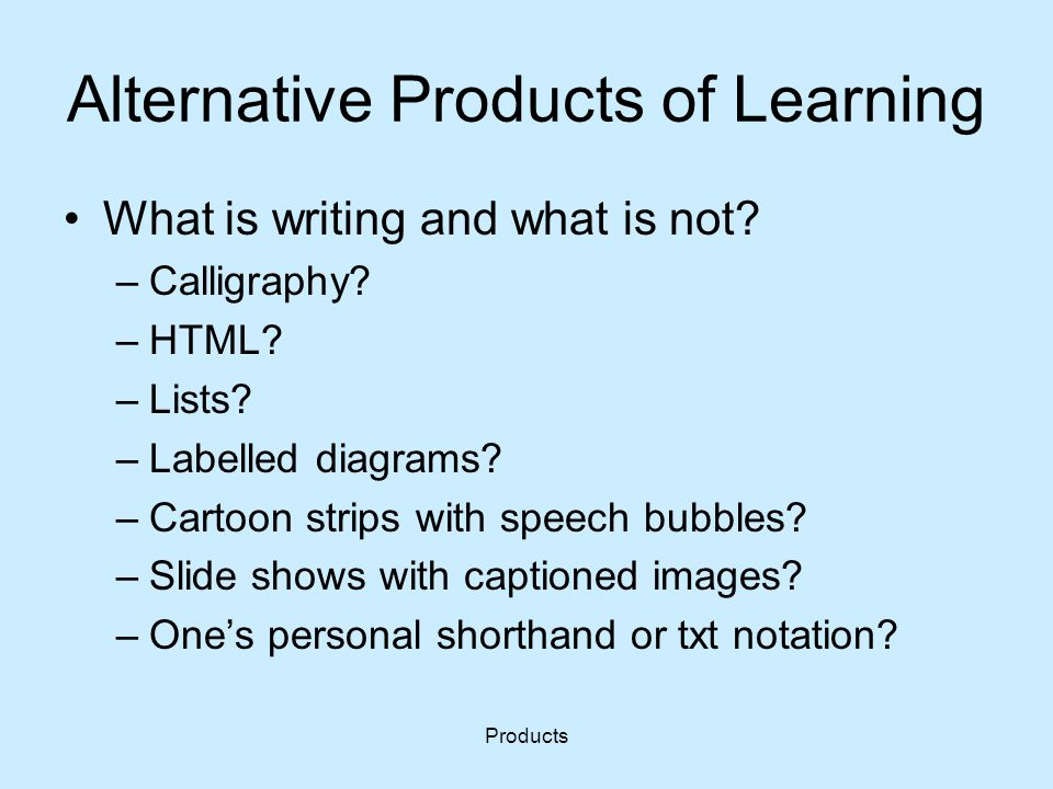 Products Alternative Products of Learning What is writing and what is not? –Calligraphy? –HTML? –Lists? –Labelled diagrams? –Cartoon strips with speec