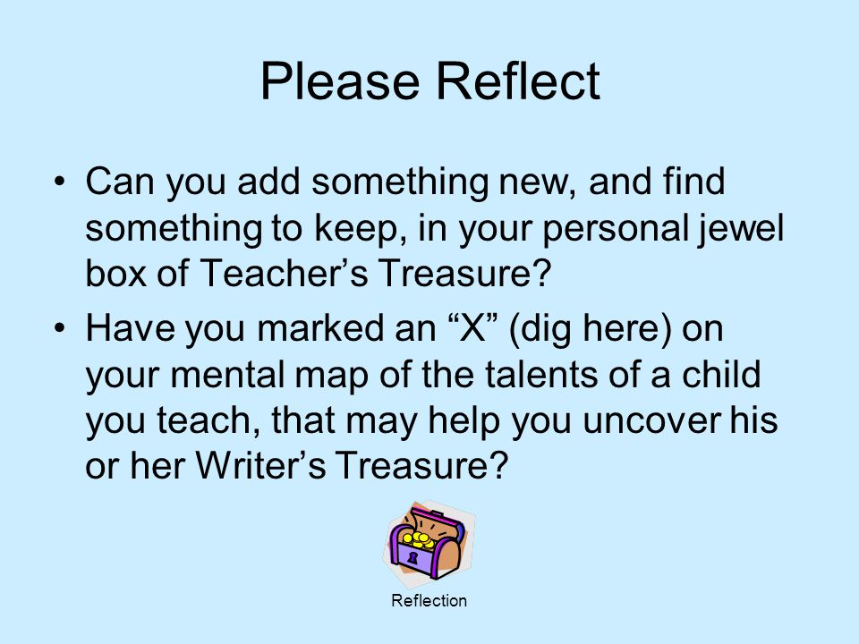 Reflection Please Reflect Can you add something new, and find something to keep, in your personal jewel box of Teacher's Treasure? Have you marked an