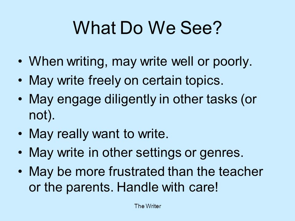 The Writer What Do We See? When writing, may write well or poorly. May write freely on certain topics. May engage diligently in other tasks (or not).
