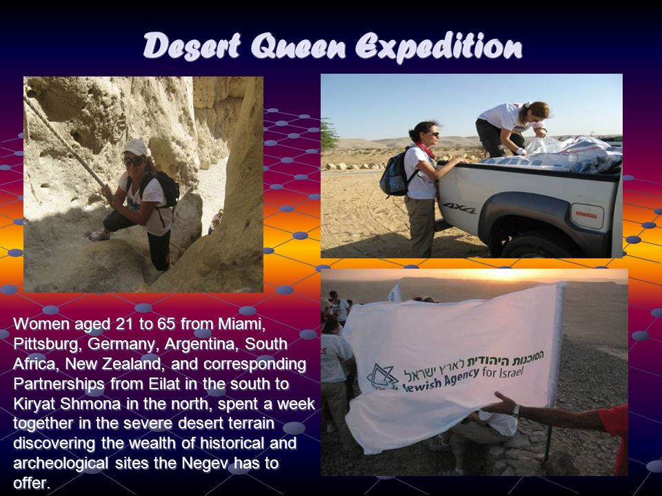 Women aged 21 to 65 from Miami, Pittsburg, Germany, Argentina, South Africa, New Zealand, and corresponding Partnerships from Eilat in the south to Kiryat Shmona in the north, spent a week together in the severe desert terrain discovering the wealth of historical and archeological sites the Negev has to offer.