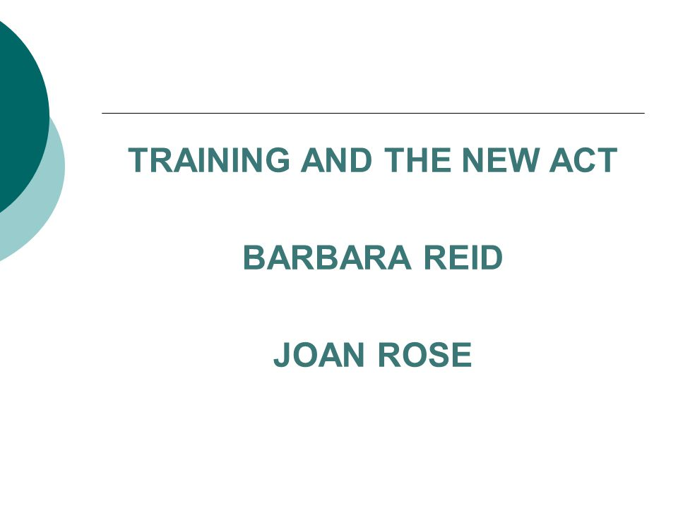 TRAINING AND THE NEW ACT BARBARA REID JOAN ROSE