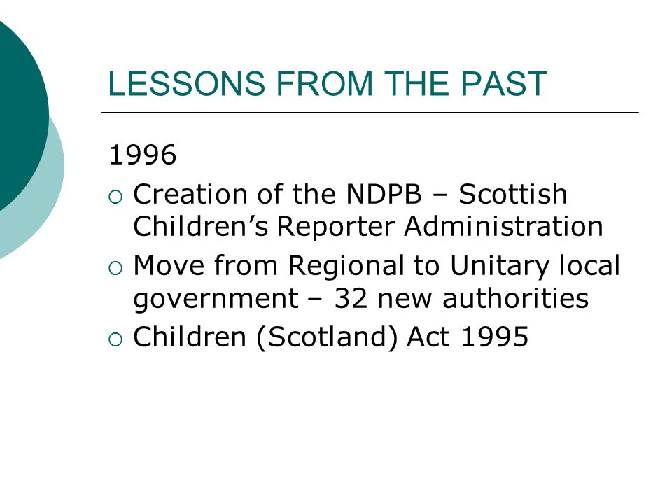LESSONS FROM THE PAST 1996  Creation of the NDPB – Scottish Children's Reporter Administration  Move from Regional to Unitary local government – 32 new authorities  Children (Scotland) Act 1995