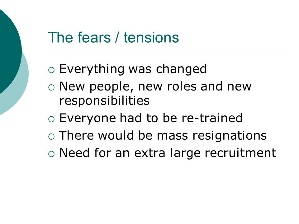 The fears / tensions  Everything was changed  New people, new roles and new responsibilities  Everyone had to be re-trained  There would be mass resignations  Need for an extra large recruitment