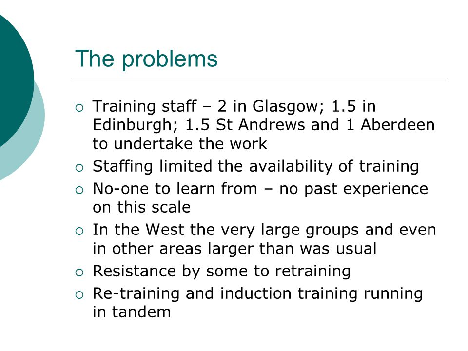 The problems  Training staff – 2 in Glasgow; 1.5 in Edinburgh; 1.5 St Andrews and 1 Aberdeen to undertake the work  Staffing limited the availability of training  No-one to learn from – no past experience on this scale  In the West the very large groups and even in other areas larger than was usual  Resistance by some to retraining  Re-training and induction training running in tandem