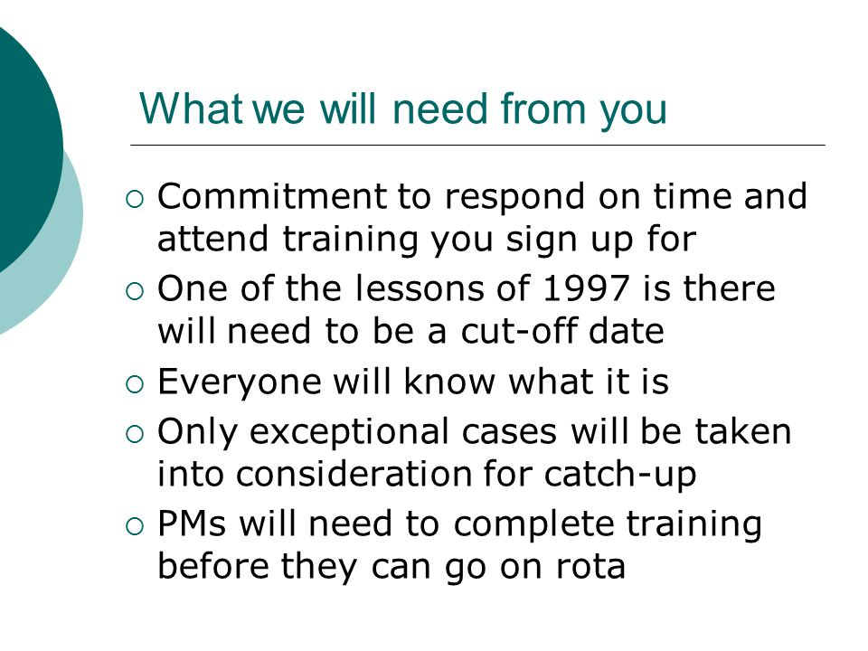 What we will need from you  Commitment to respond on time and attend training you sign up for  One of the lessons of 1997 is there will need to be a cut-off date  Everyone will know what it is  Only exceptional cases will be taken into consideration for catch-up  PMs will need to complete training before they can go on rota