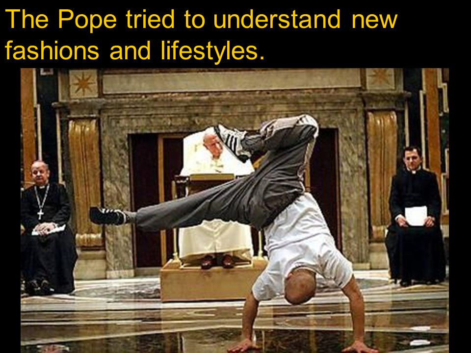 The Pope tried to understand new fashions and lifestyles.