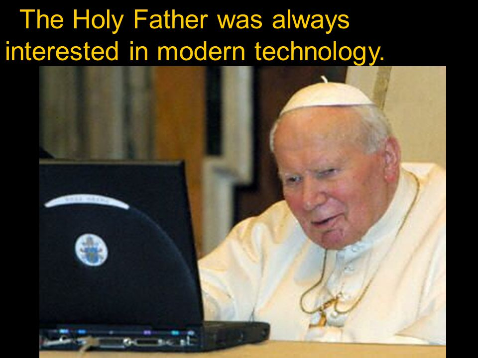 The Holy Father was always interested in modern technology.