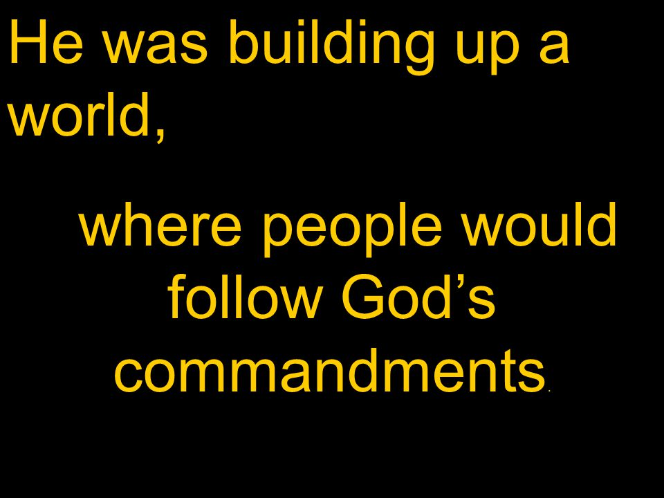 He was building up a world, where people would follow God's commandments.