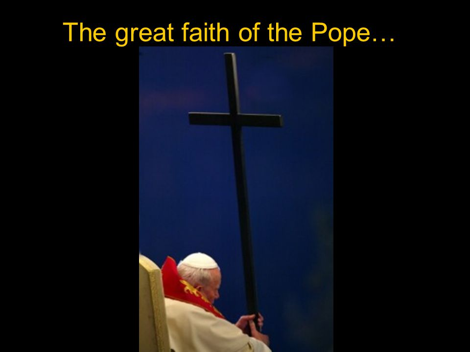 The great faith of the Pope…