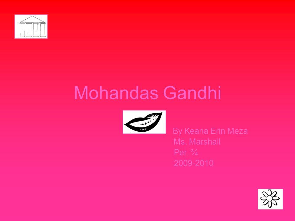 Mohandas Gandhi By Keana Erin Meza Ms. Marshall Per. ¾ 2009-2010
