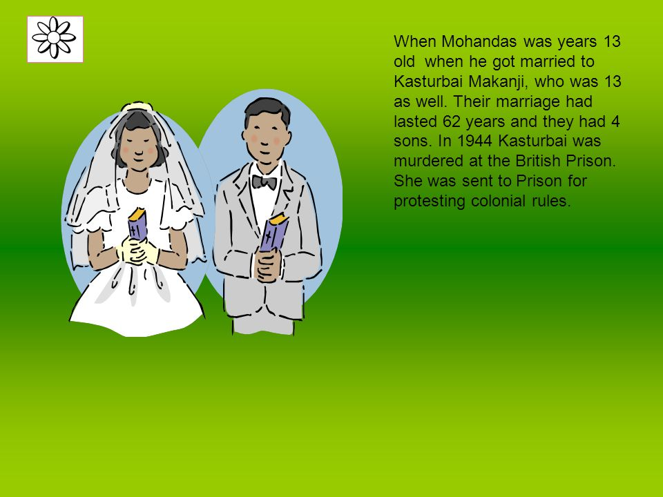 When Mohandas was years 13 old when he got married to Kasturbai Makanji, who was 13 as well.