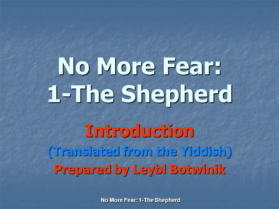 No More Fear: 1-The Shepherd Introduction (Translated from the Yiddish) Prepared by Leybl Botwinik