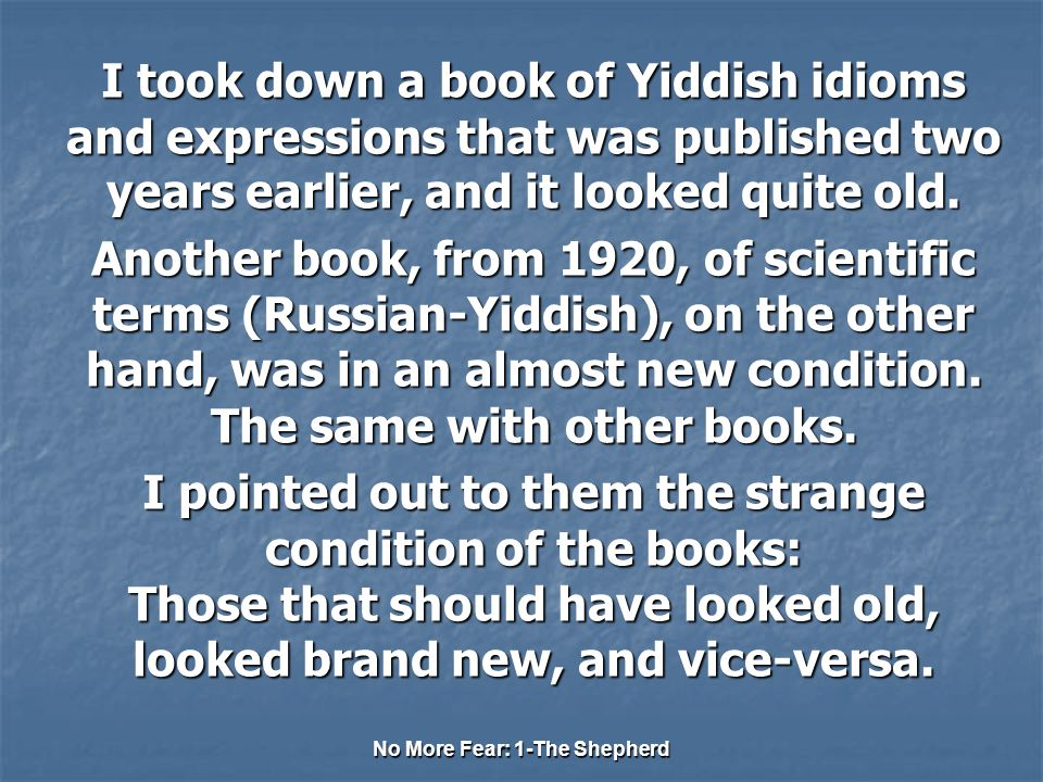 No More Fear: 1-The Shepherd I took down a book of Yiddish idioms and expressions that was published two years earlier, and it looked quite old.