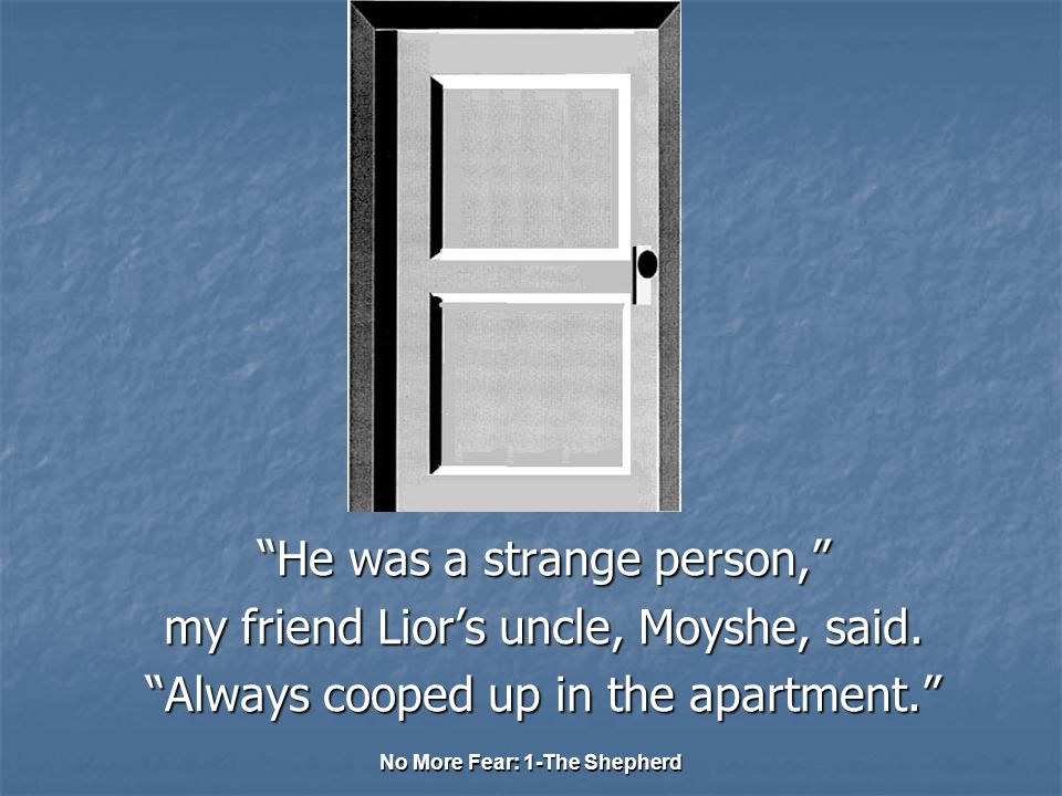 He was a strange person, my friend Lior's uncle, Moyshe, said.
