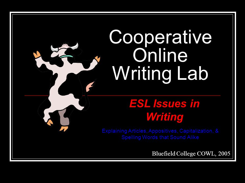 Cooperative Online Writing Lab Bluefield College COWL, 2005 ESL Issues in Writing Explaining Articles, Appositives, Capitalization, & Spelling Words that Sound Alike