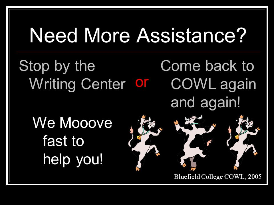 Need More Assistance. Stop by the Writing Center or Come back to COWL again and again.