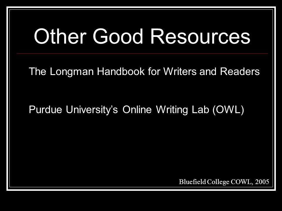 Other Good Resources Bluefield College COWL, 2005 The Longman Handbook for Writers and Readers Purdue University's Online Writing Lab (OWL)