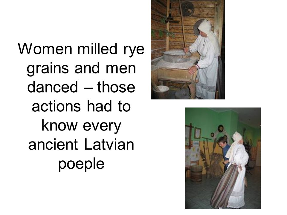 Women milled rye grains and men danced – those actions had to know every ancient Latvian poeple