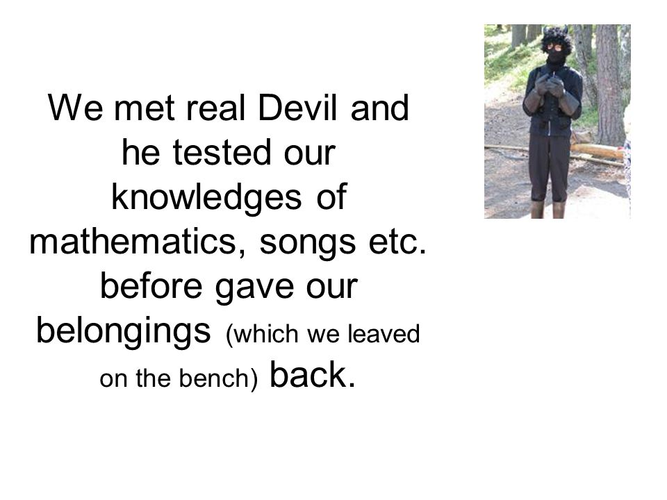 We met real Devil and he tested our knowledges of mathematics, songs etc.