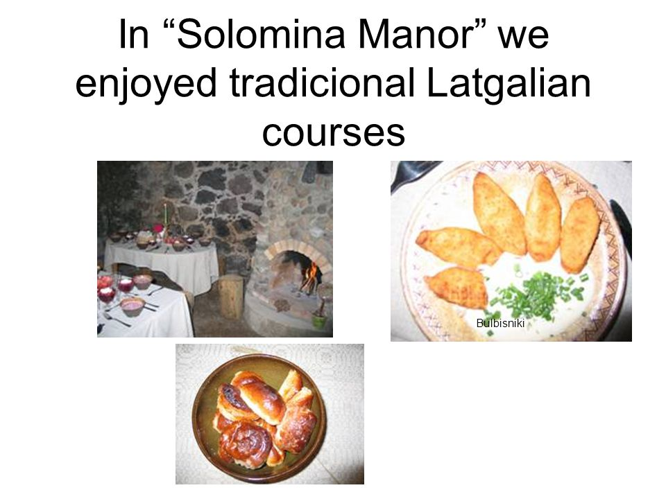 In Solomina Manor we enjoyed tradicional Latgalian courses Bulbisniki