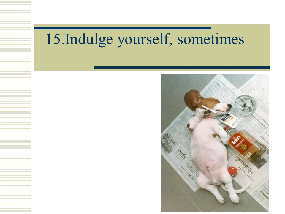 15.Indulge yourself, sometimes