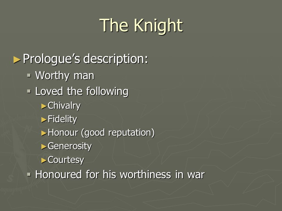 The Knight ► Prologue's description:  Worthy man  Loved the following ► Chivalry ► Fidelity ► Honour (good reputation) ► Generosity ► Courtesy  Hon