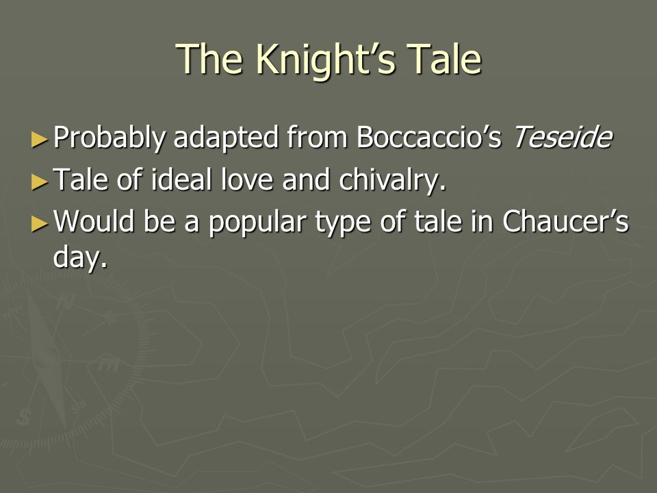 The Knight's Tale ► Probably adapted from Boccaccio's Teseide ► Tale of ideal love and chivalry. ► Would be a popular type of tale in Chaucer's day.
