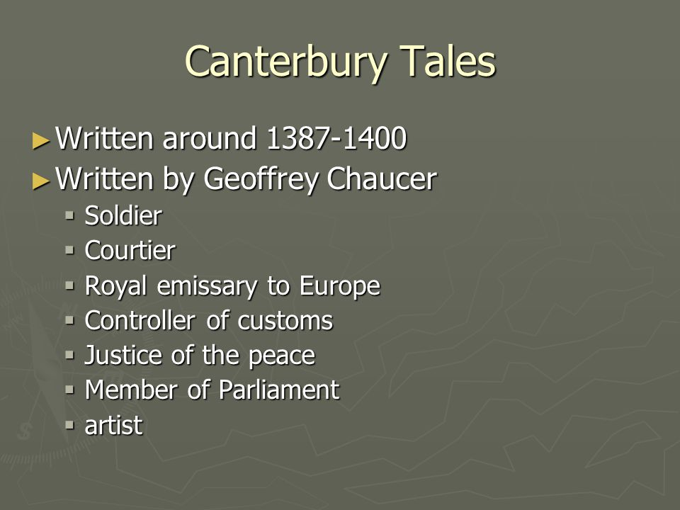 Canterbury Tales ► Written around 1387-1400 ► Written by Geoffrey Chaucer  Soldier  Courtier  Royal emissary to Europe  Controller of customs  Ju