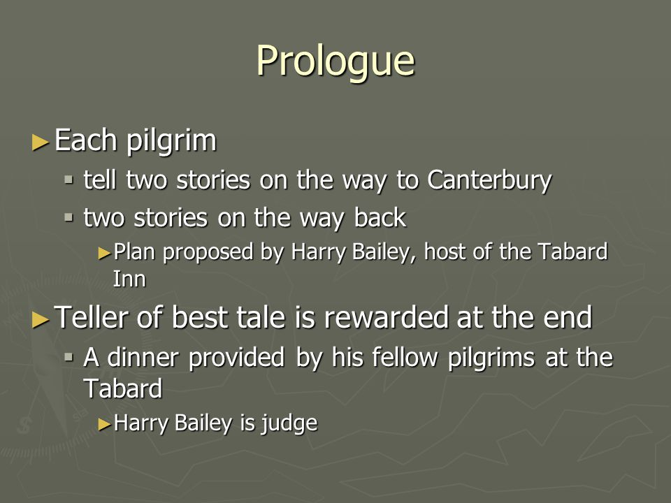 Prologue ► Prologue sets the scene and introduces reader to the characters ► Between many of the tales Chaucer expounds upon the personalities of the pilgrims.