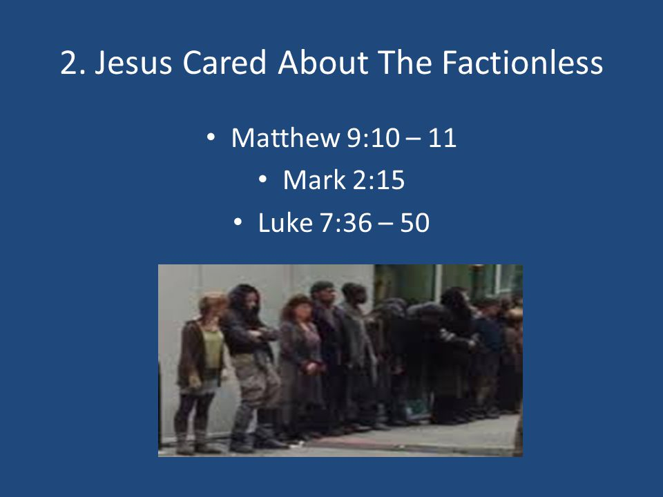 2. Jesus Cared About The Factionless Matthew 9:10 – 11 Mark 2:15 Luke 7:36 – 50