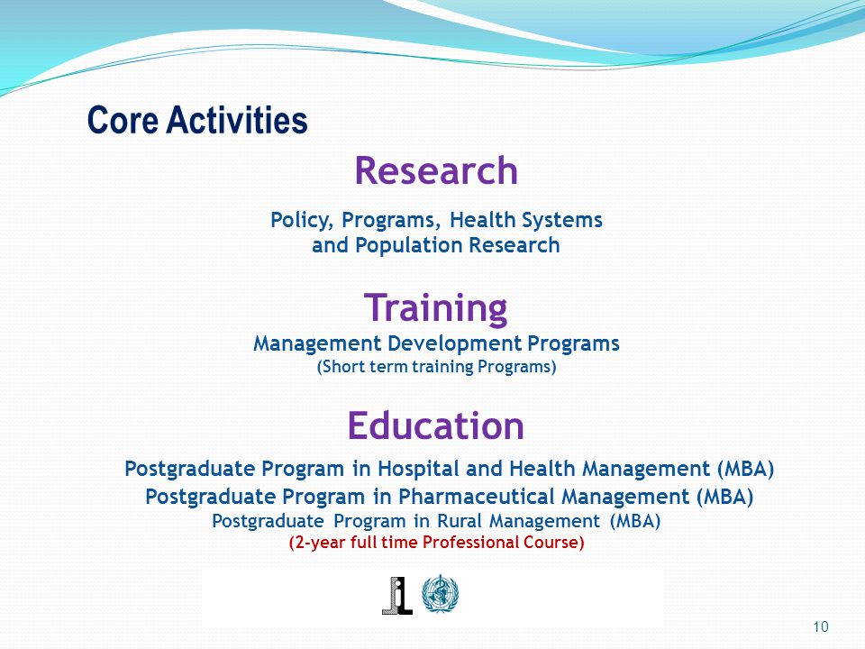 Core Activities Research Policy, Programs, Health Systems and Population Research Training Management Development Programs (Short term training Programs) Education Postgraduate Program in Hospital and Health Management (MBA) Postgraduate Program in Pharmaceutical Management (MBA) Postgraduate Program in Rural Management (MBA) (2-year full time Professional Course) 10