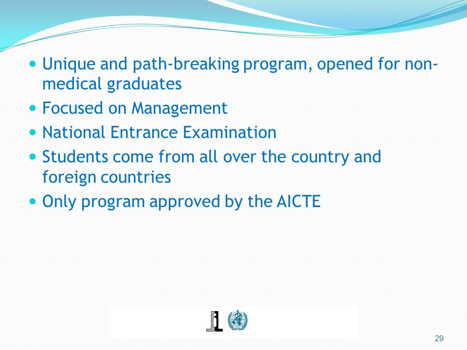 Unique and path-breaking program, opened for non- medical graduates Focused on Management National Entrance Examination Students come from all over the country and foreign countries Only program approved by the AICTE 29
